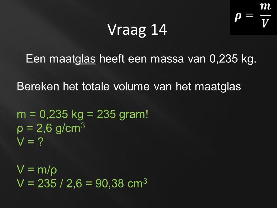 Vraag 14 Een maatglas heeft een massa van 0,235 kg. Bereken het totale volume van het maatglas m = 0,235 kg = 235 gram! ρ = 2,6 g/cm 3 V = ? V = m/ρ V