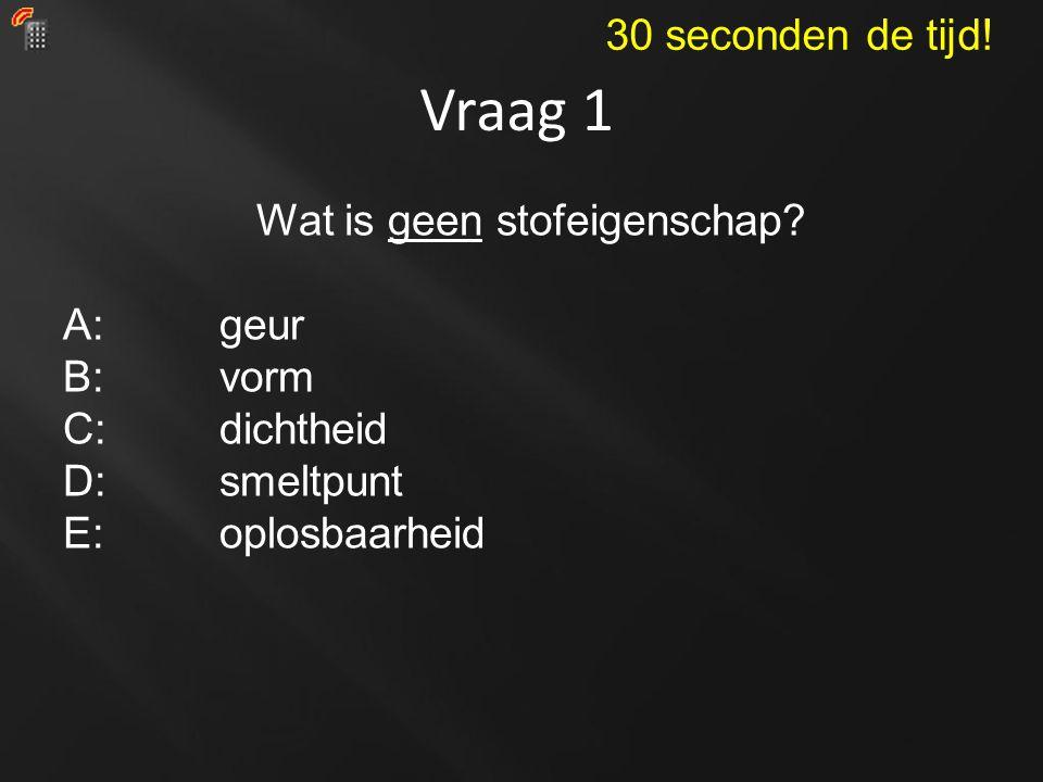 Vraag 1 Wat is geen stofeigenschap? A: geur B:vorm C: dichtheid D:smeltpunt E: oplosbaarheid 30 seconden de tijd!