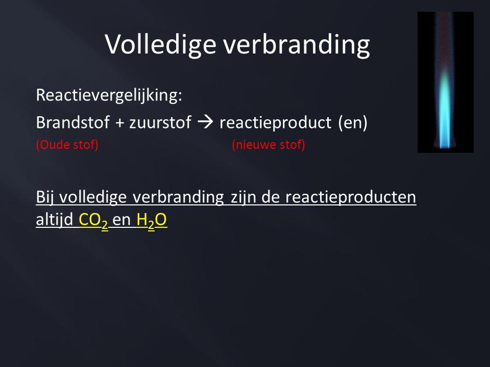 Reactievergelijking: Brandstof + zuurstof  reactieproduct (en) (Oude stof)(nieuwe stof) Bij volledige verbranding zijn de reactieproducten altijd CO 2 en H 2 O Volledige verbranding