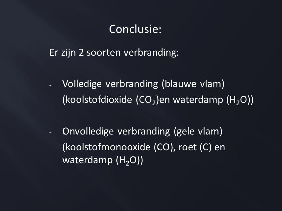 Conclusie: Er zijn 2 soorten verbranding: - Volledige verbranding (blauwe vlam) (koolstofdioxide (CO 2 )en waterdamp (H 2 O)) - Onvolledige verbranding (gele vlam) (koolstofmonooxide (CO), roet (C) en waterdamp (H 2 O))