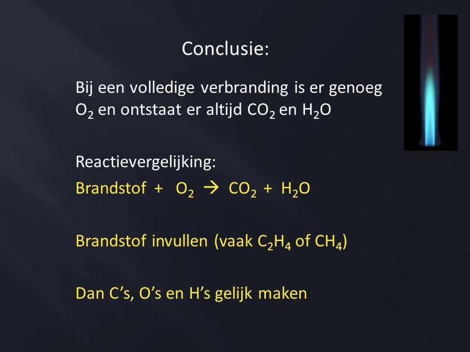 Bij een volledige verbranding is er genoeg O 2 en ontstaat er altijd CO 2 en H 2 O Reactievergelijking: Brandstof + O 2  CO 2 + H 2 O Brandstof invullen (vaak C 2 H 4 of CH 4 ) Dan C's, O's en H's gelijk maken Conclusie: