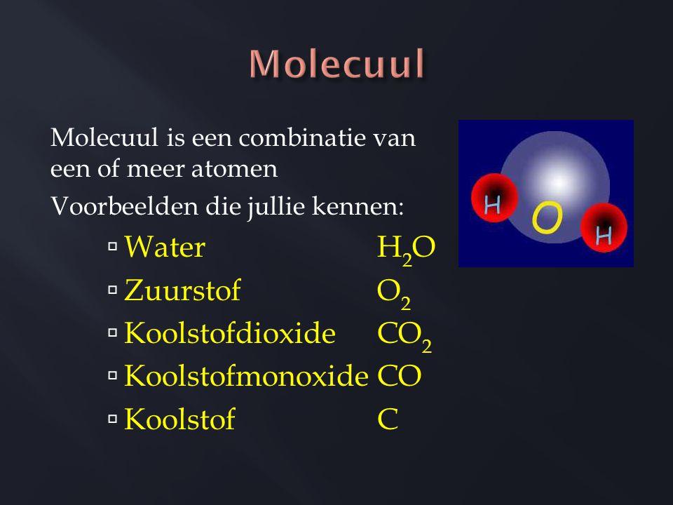 Molecuul is een combinatie van een of meer atomen Voorbeelden die jullie kennen:  Water H 2 O  Zuurstof O 2  Koolstofdioxide CO 2  Koolstofmonoxide CO  Koolstof C