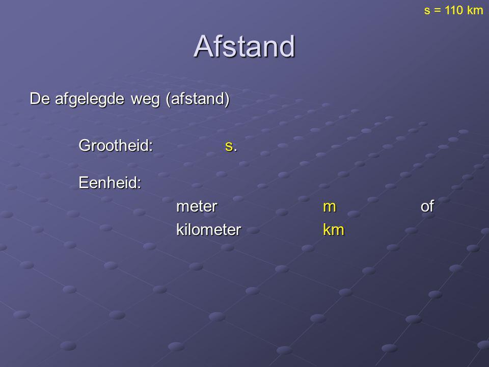 Afstand De afgelegde weg (afstand) Grootheid:s. Eenheid: Eenheid: metermof kilometerkm s = 110 km