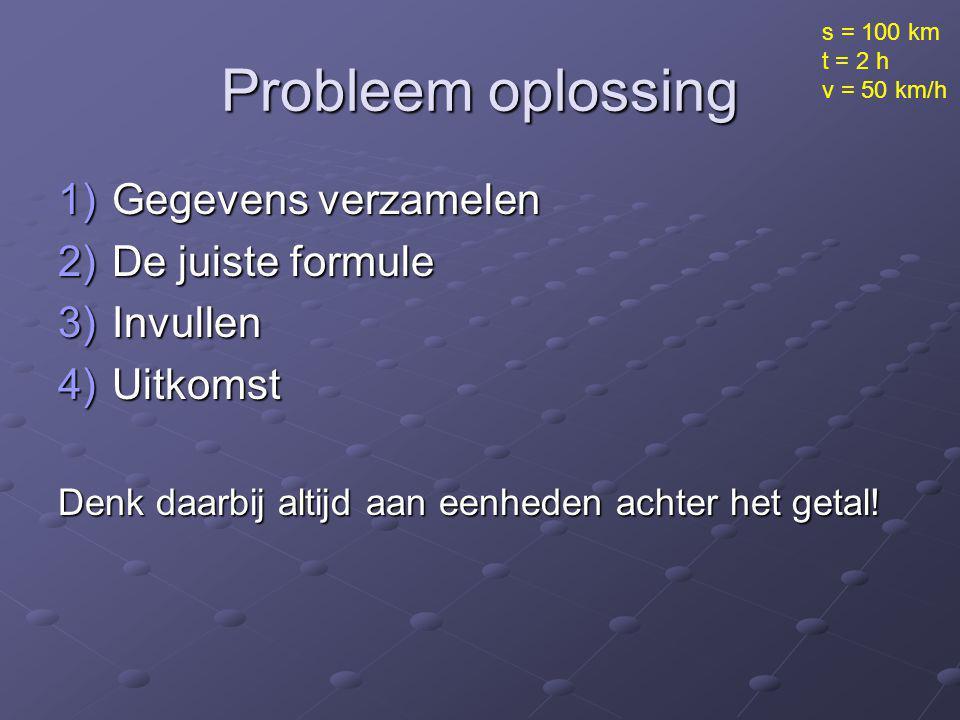 Probleem oplossing 1)Gegevens verzamelen 2)De juiste formule 3)Invullen 4)Uitkomst Denk daarbij altijd aan eenheden achter het getal! s = 100 km t = 2