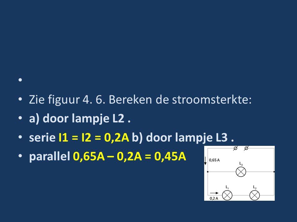 Zie figuur 4. 6. Bereken de stroomsterkte: a) door lampje L2. serie I1 = I2 = 0,2A b) door lampje L3. parallel 0,65A – 0,2A = 0,45A