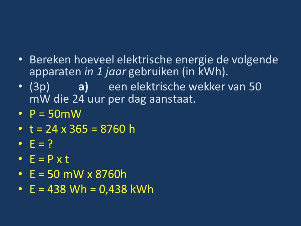 Bereken hoeveel elektrische energie de volgende apparaten in 1 jaar gebruiken (in kWh). (3p)a)een elektrische wekker van 50 mW die 24 uur per dag aans