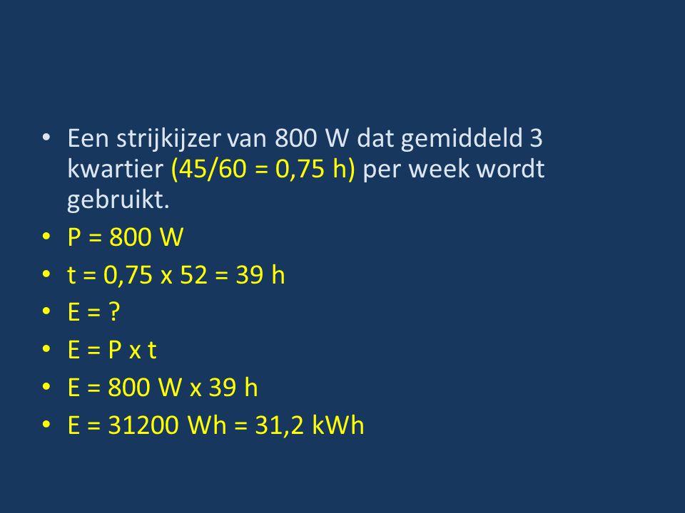 Een strijkijzer van 800 W dat gemiddeld 3 kwartier (45/60 = 0,75 h) per week wordt gebruikt. P = 800 W t = 0,75 x 52 = 39 h E = ? E = P x t E = 800 W