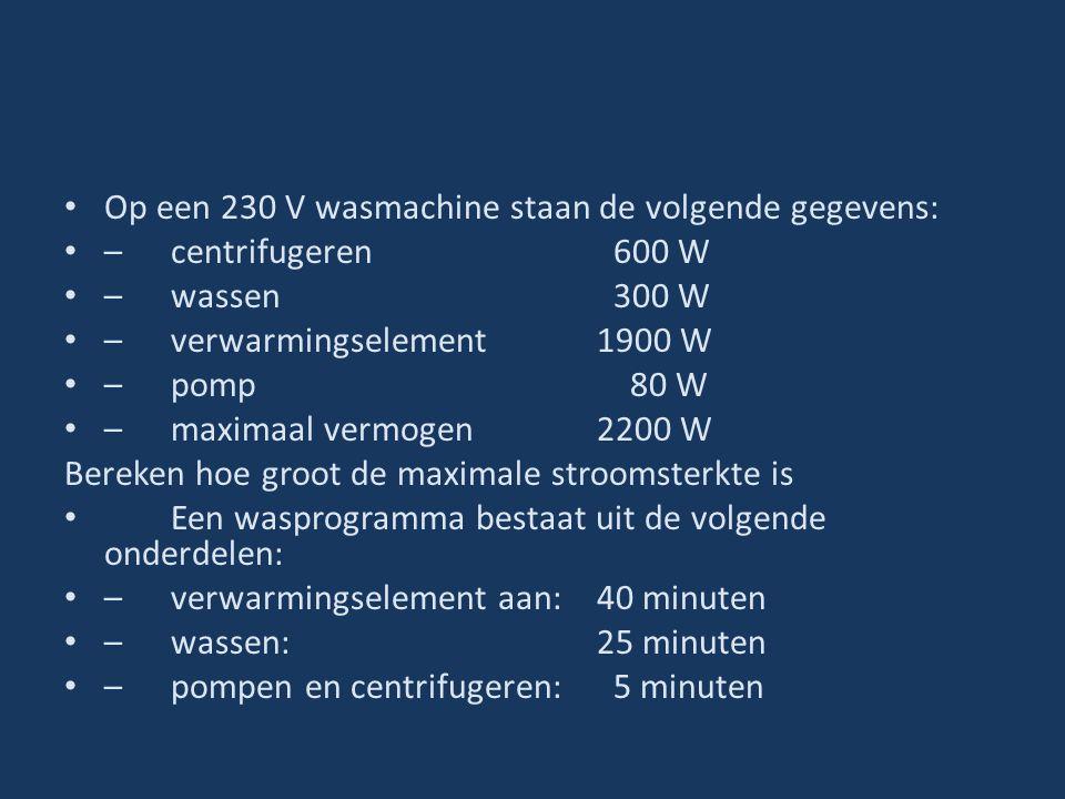 Op een 230 V wasmachine staan de volgende gegevens: –centrifugeren 600 W –wassen 300 W –verwarmingselement 1900 W –pomp 80 W –maximaal vermogen 2200 W