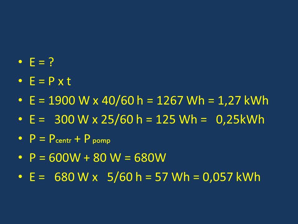 E = ? E = P x t E = 1900 W x 40/60 h = 1267 Wh = 1,27 kWh E = 300 W x 25/60 h = 125 Wh = 0,25kWh P = P centr + P pomp P = 600W + 80 W = 680W E = 680 W