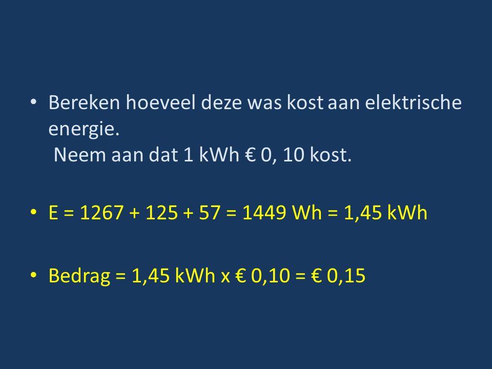Bereken hoeveel deze was kost aan elektrische energie. Neem aan dat 1 kWh € 0, 10 kost. E = 1267 + 125 + 57 = 1449 Wh = 1,45 kWh Bedrag = 1,45 kWh x €
