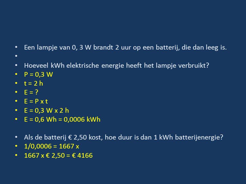 Een lampje van 0, 3 W brandt 2 uur op een batterij, die dan leeg is. Hoeveel kWh elektrische energie heeft het lampje verbruikt? P = 0,3 W t = 2 h E =