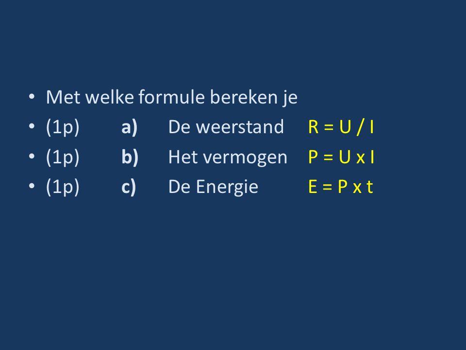 Met welke formule bereken je (1p)a)De weerstand R = U / I (1p)b)Het vermogenP = U x I (1p)c)De EnergieE = P x t