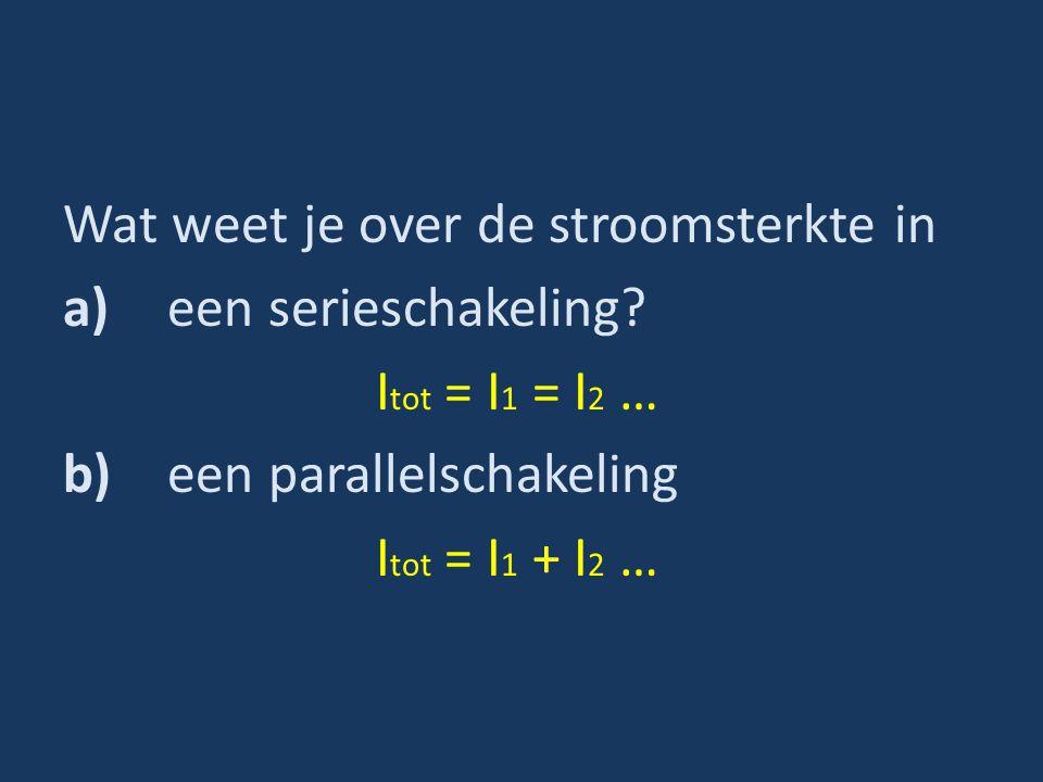 Wat weet je over de stroomsterkte in a)een serieschakeling? I tot = I 1 = I 2 … b)een parallelschakeling I tot = I 1 + I 2 …