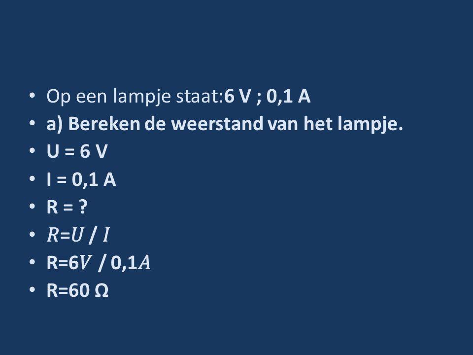 Op een lampje staat:6 V ; 0,1 A a) Bereken de weerstand van het lampje. U = 6 V I = 0,1 A R = ? = / R=6 / 0,1 R=60 Ω