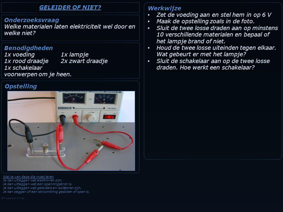 EXP geleider of niet Onderzoeksvraag Welke materialen laten elektriciteit wel door en welke niet? Werkwijze Zet de voeding aan en stel hem in op 6 V M
