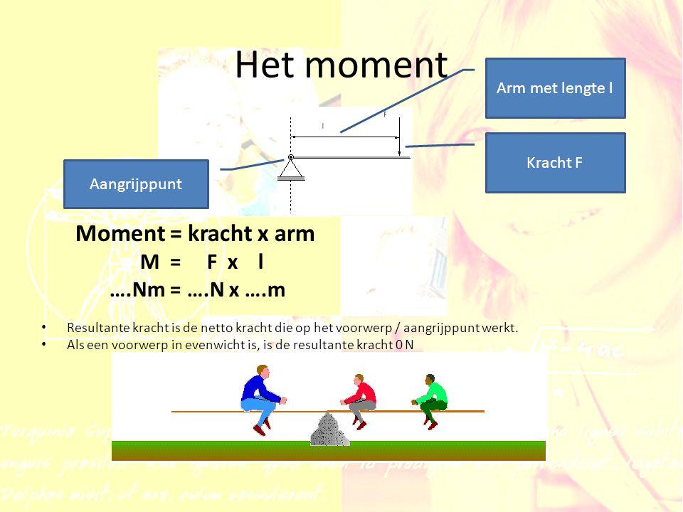 Het moment Moment = kracht x arm M = F x l ….Nm = ….N x ….m Resultante kracht is de netto kracht die op het voorwerp / aangrijppunt werkt. Als een voo