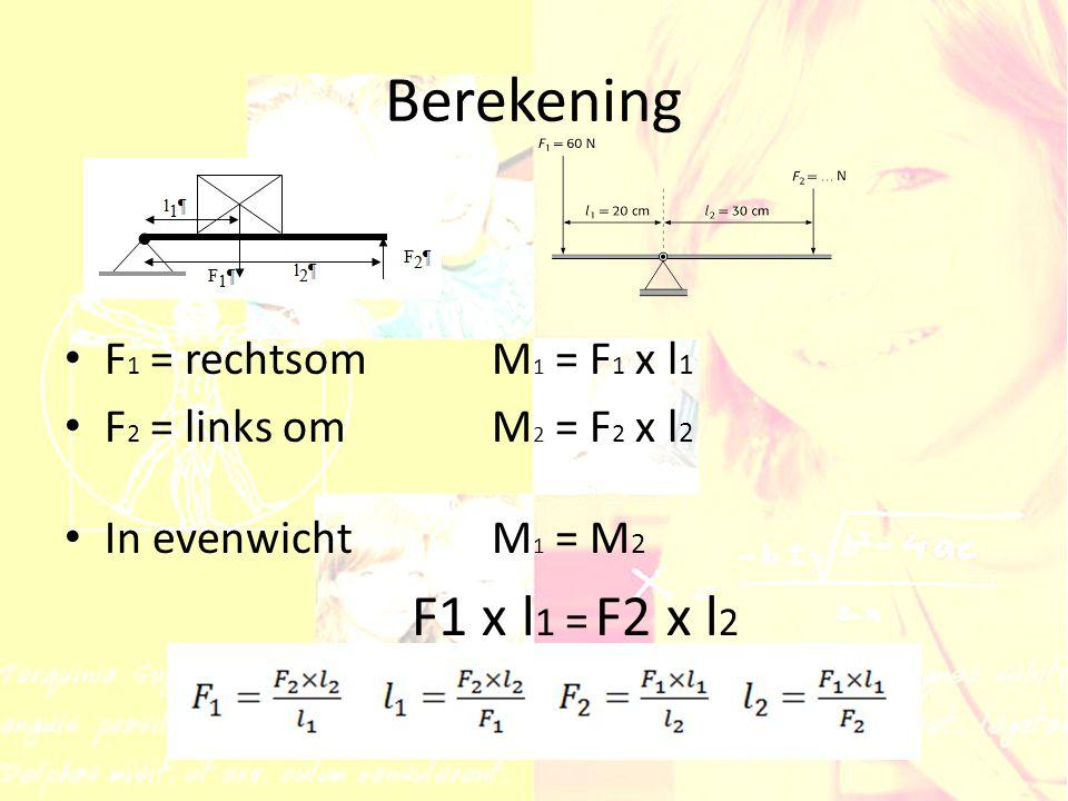 Berekening F 1 = rechtsomM 1 = F 1 x l 1 F 2 = links om M 2 = F 2 x l 2 In evenwichtM 1 = M 2 F1 x l 1 = F2 x l 2