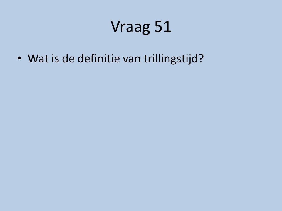 Vraag 53 Wat is de definitie van trillingstijd Welke formule hoort hier bij.
