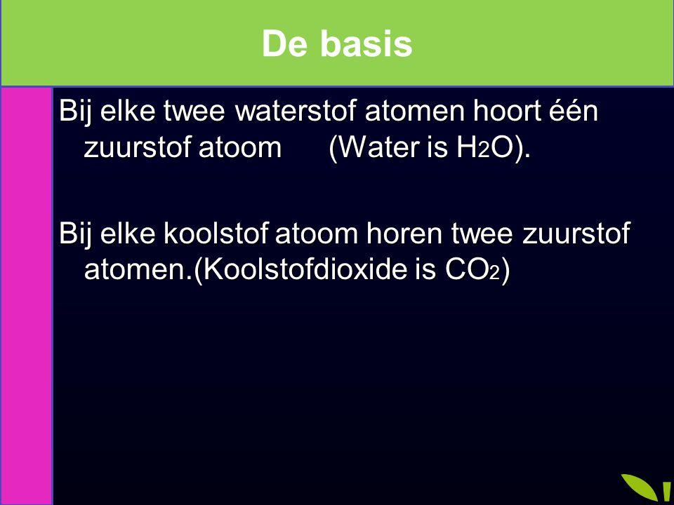 De basis Bij elke twee waterstof atomen hoort één zuurstof atoom (Water is H 2 O). Bij elke koolstof atoom horen twee zuurstof atomen.(Koolstofdioxide