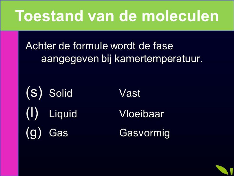 De toestand van de molecuul Achter de formule wordt de fase aangegeven bij kamertemperatuur. (s) SolidVast (l) LiquidVloeibaar (g) GasGasvormig Toesta
