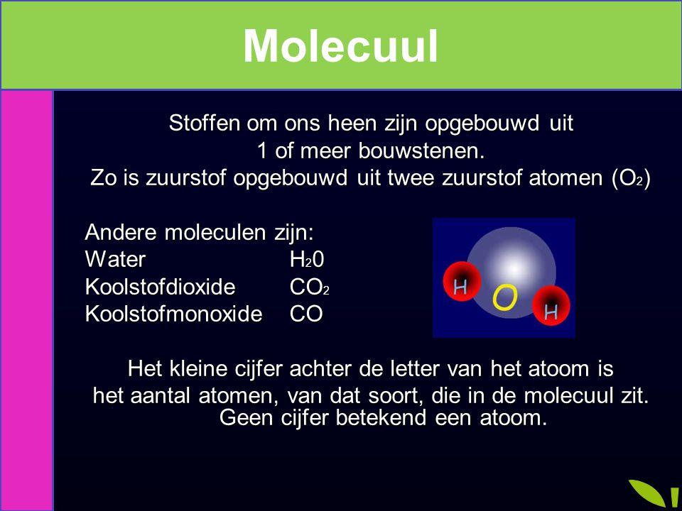 Moleculen Stoffen om ons heen zijn opgebouwd uit 1 of meer bouwstenen. Zo is zuurstof opgebouwd uit twee zuurstof atomen (O 2 ) Andere moleculen zijn: