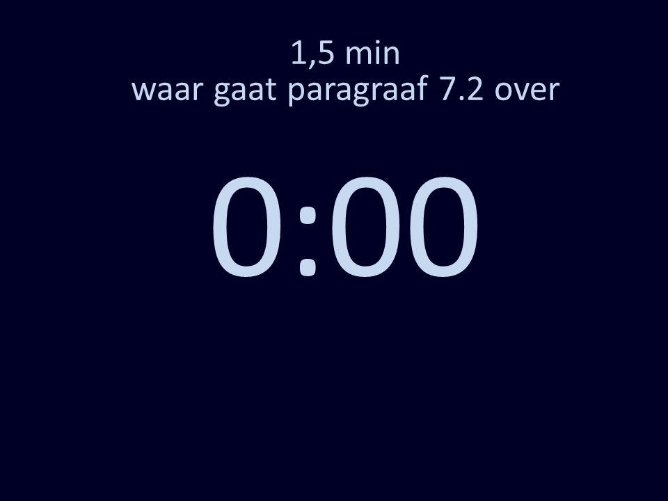 1,5 min waar gaat paragraaf 7.2 over 0:00
