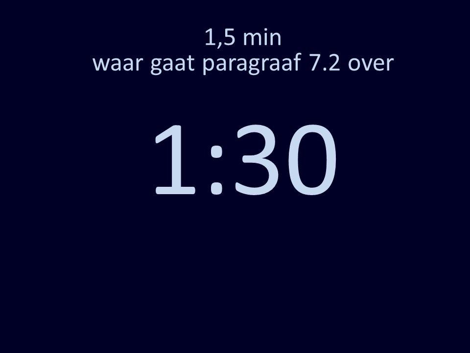 1,5 min waar gaat paragraaf 7.2 over 1:30