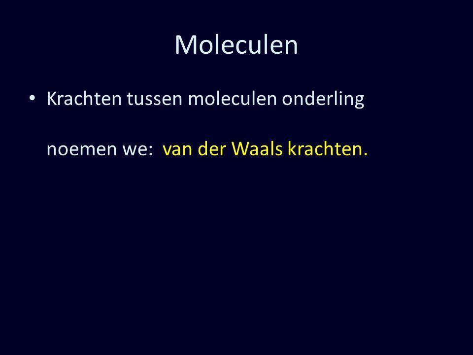 Moleculen Krachten tussen moleculen onderling noemen we: van der Waals krachten.