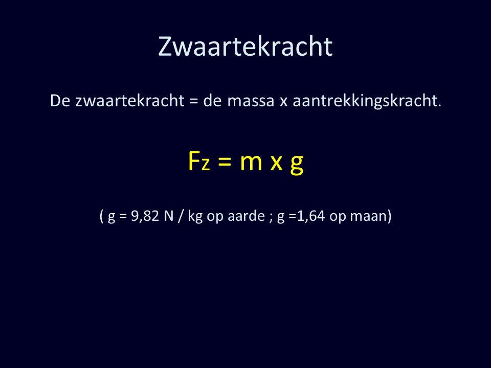 Zwaartekracht De zwaartekracht = de massa x aantrekkingskracht. F z = m x g ( g = 9,82 N / kg op aarde ; g =1,64 op maan)