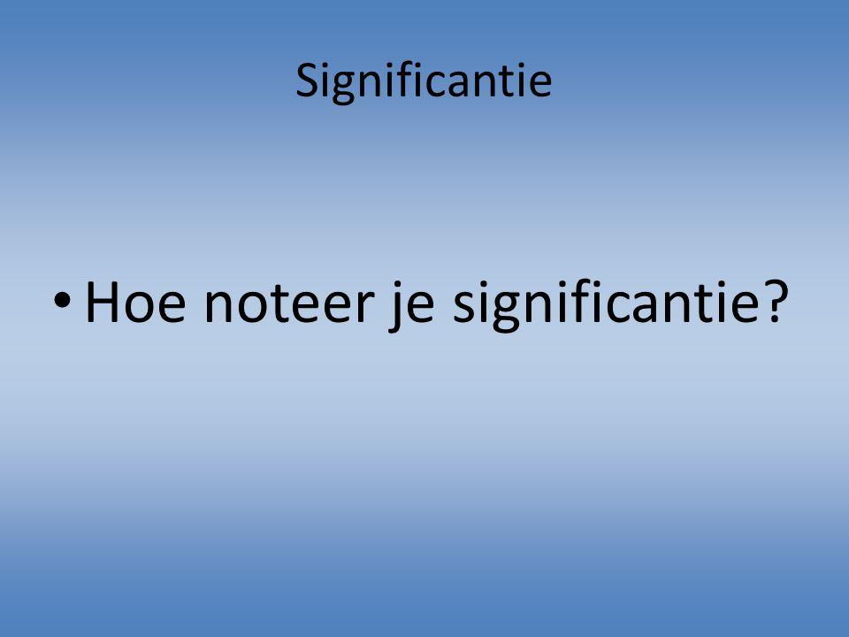 Significantie Hoe noteer je significantie?