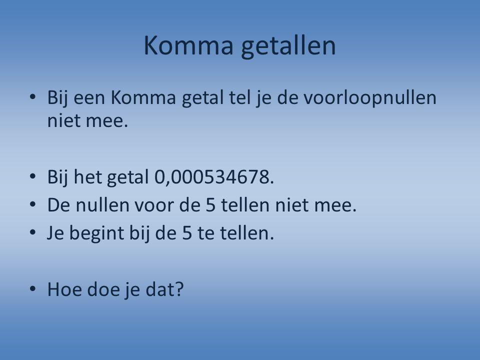 Komma getallen Bij een Komma getal tel je de voorloopnullen niet mee. Bij het getal 0,000534678. De nullen voor de 5 tellen niet mee. Je begint bij de