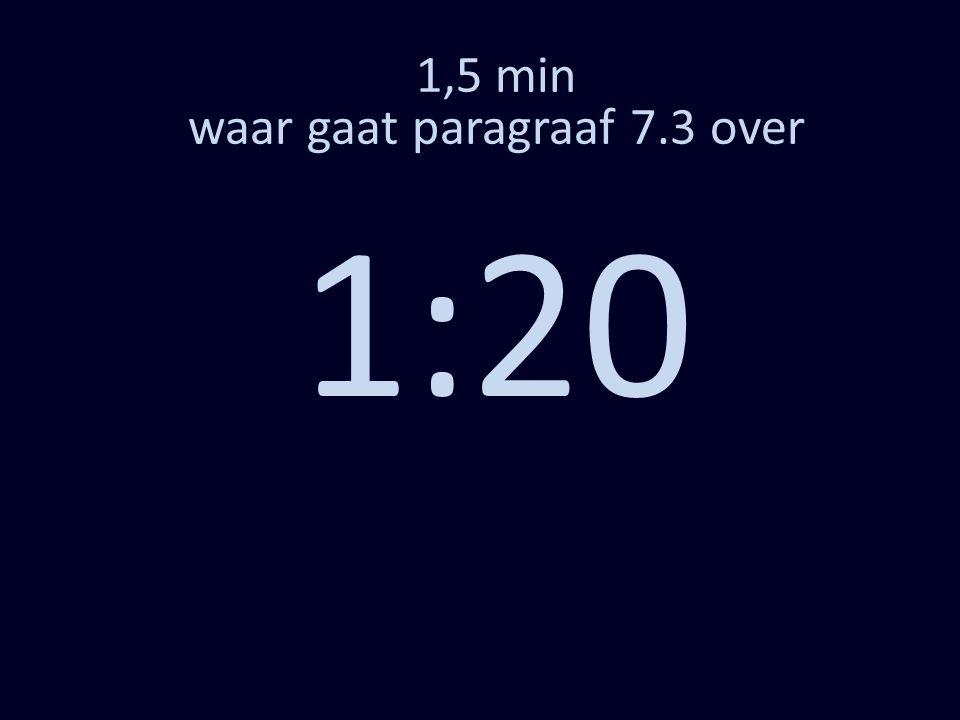 1,5 min waar gaat paragraaf 7.3 over 1:10