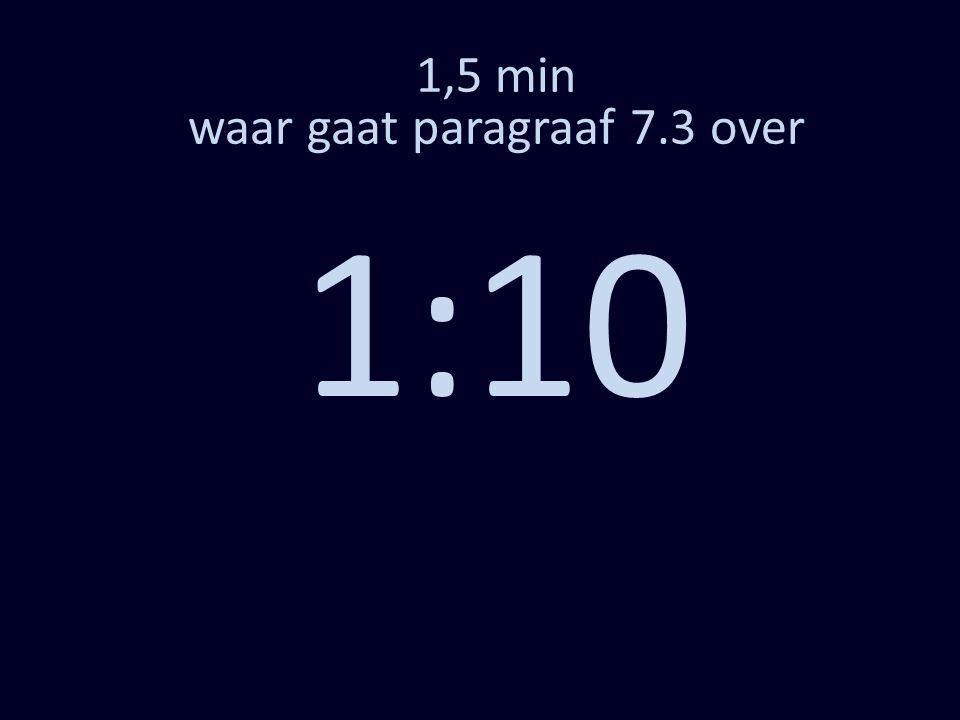1,5 min waar gaat paragraaf 7.3 over 0:02