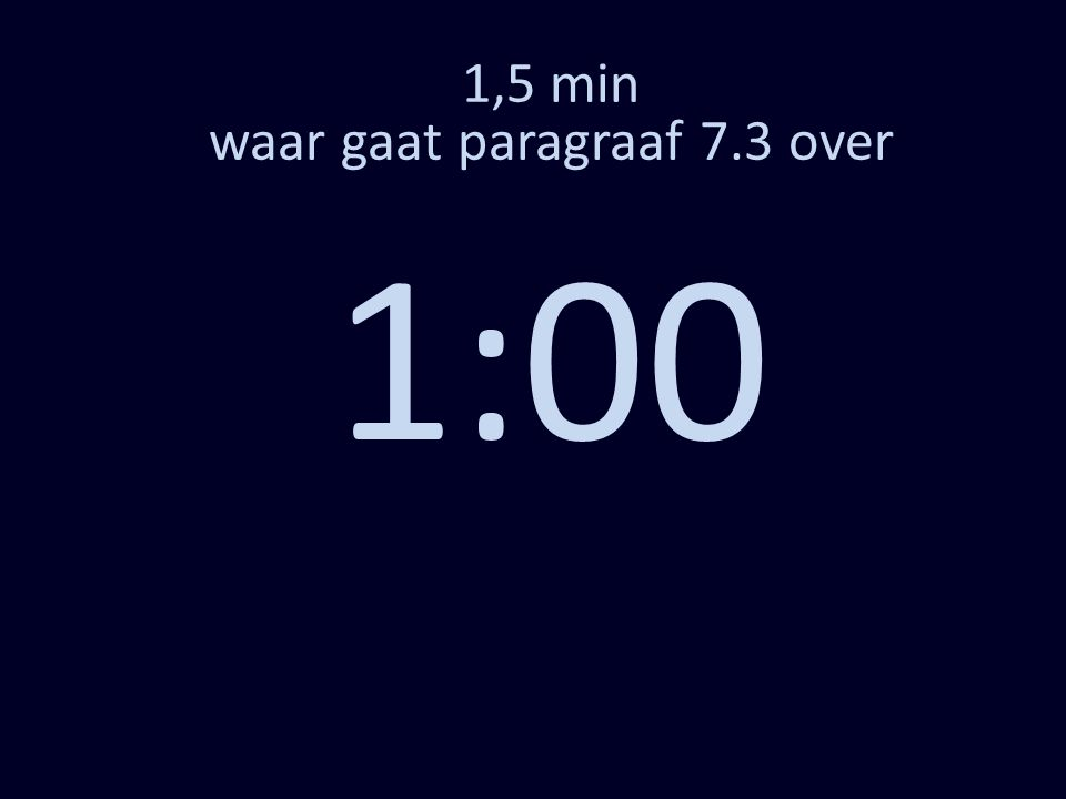 1,5 min waar gaat paragraaf 7.3 over 0:00