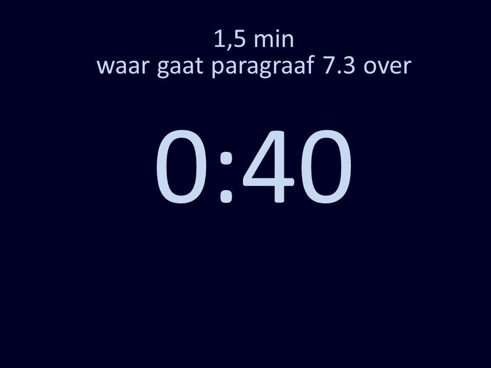 1,5 min waar gaat paragraaf 7.3 over 0:30