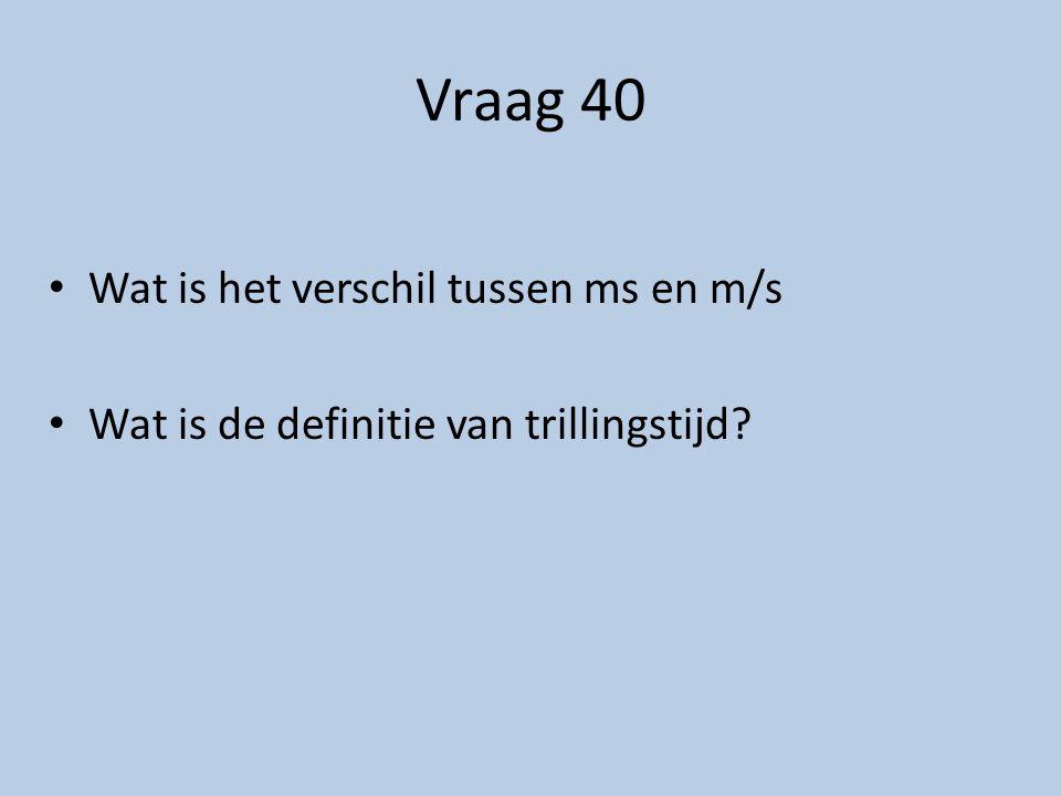 Vraag 40 Wat is het verschil tussen ms en m/s Wat is de definitie van trillingstijd?
