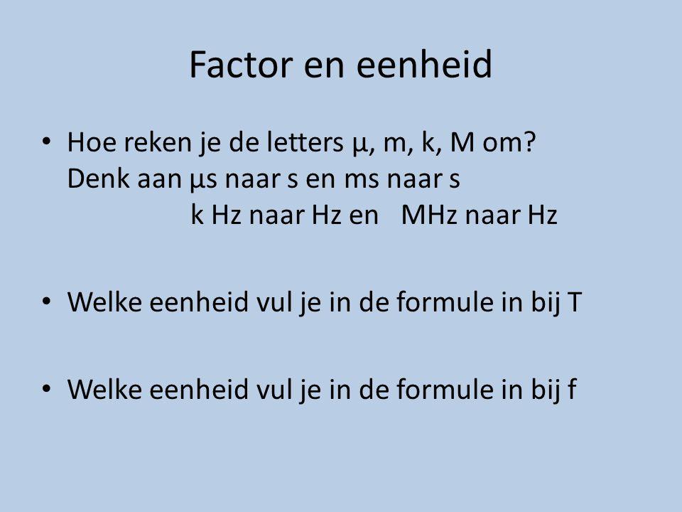 Factor en eenheid Hoe reken je de letters μ, m, k, M om? Denk aan μs naar s en ms naar s k Hz naar Hz en MHz naar Hz Welke eenheid vul je in de formul