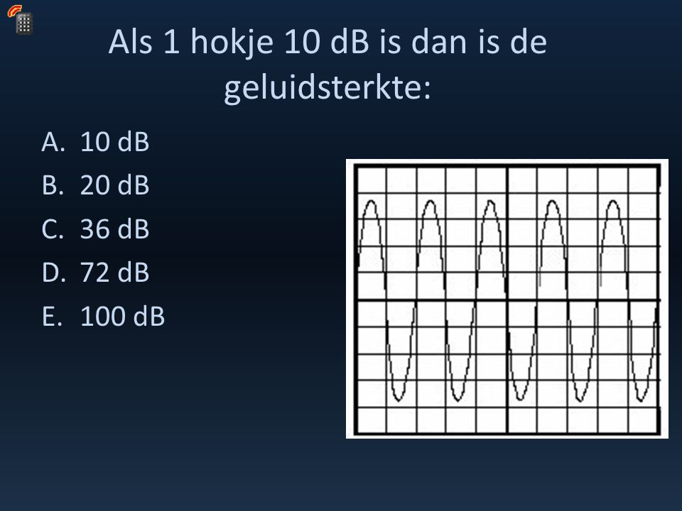 Als 1 hokje 10 dB is dan is de geluidsterkte: A.10 dB B.20 dB C.36 dB D.72 dB E.100 dB