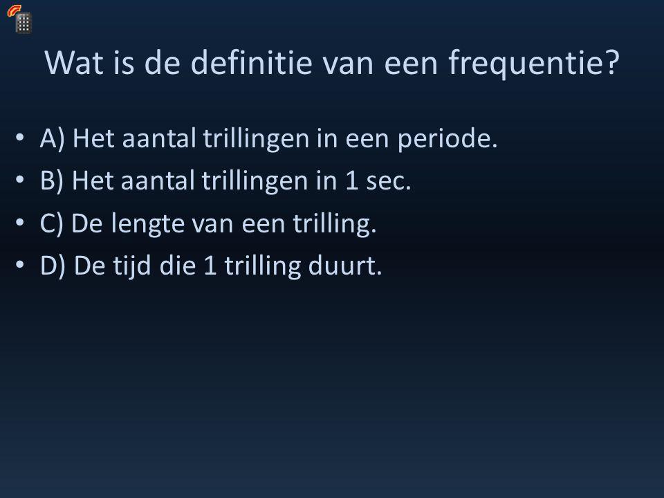 Wat is de definitie van een frequentie? A) Het aantal trillingen in een periode. B) Het aantal trillingen in 1 sec. C) De lengte van een trilling. D)