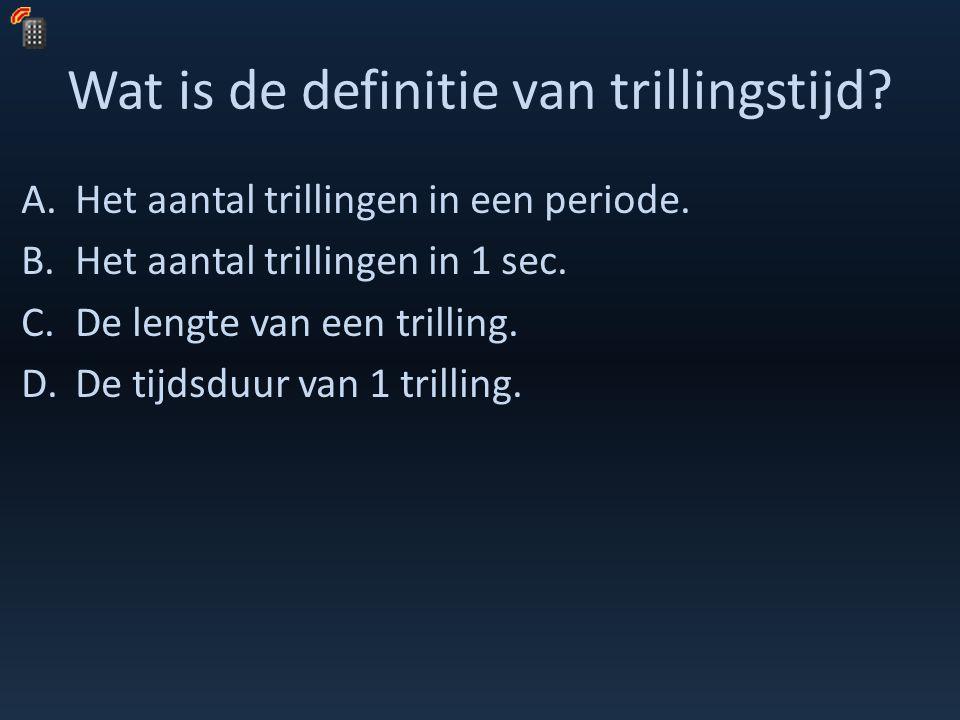 Wat is de definitie van trillingstijd? A.Het aantal trillingen in een periode. B.Het aantal trillingen in 1 sec. C.De lengte van een trilling. D.De ti