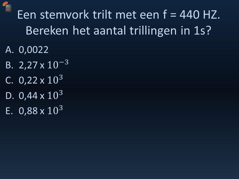 Een stemvork trilt met een f = 440 HZ. Bereken het aantal trillingen in 1s?