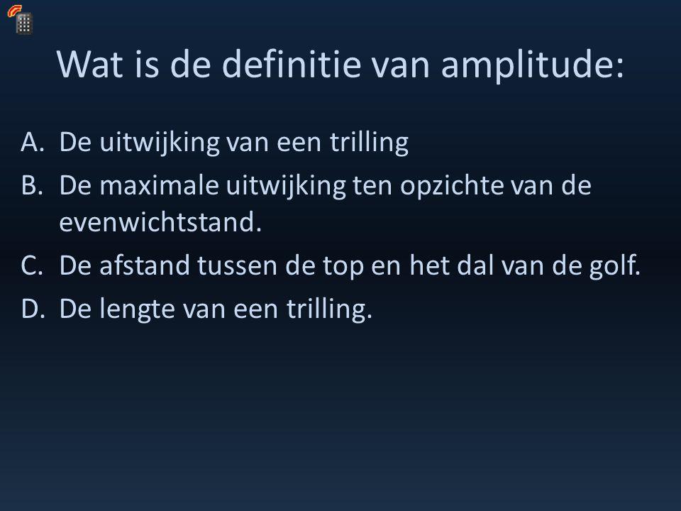 Wat is de definitie van amplitude: A.De uitwijking van een trilling B.De maximale uitwijking ten opzichte van de evenwichtstand. C.De afstand tussen d