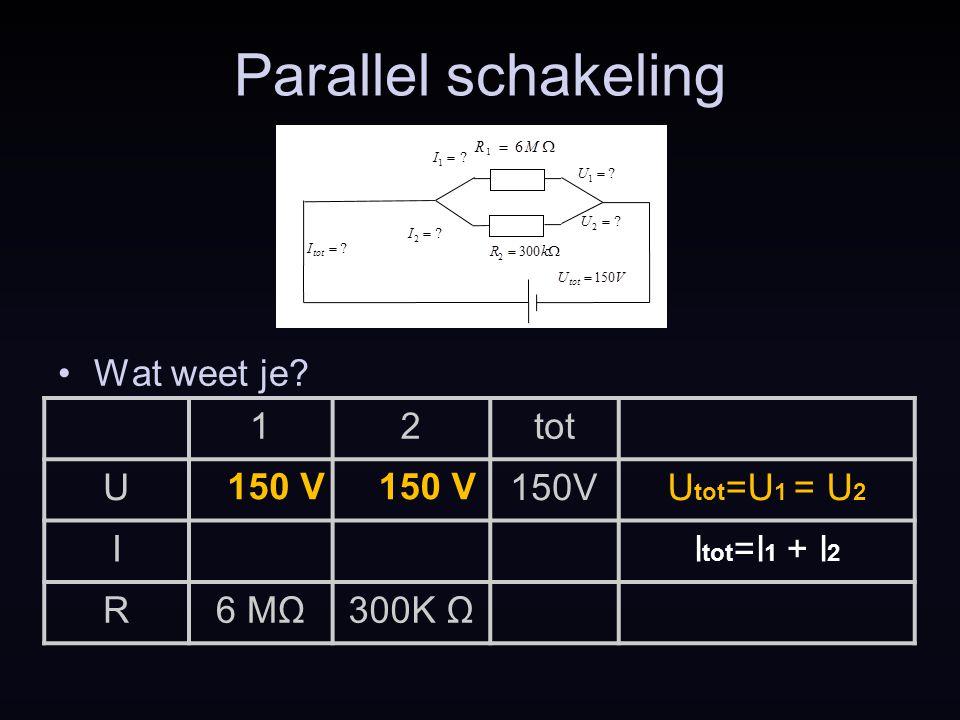 Parallel schakeling Wat weet je? 150 V 12tot U150VU tot =U 1 = U 2 II tot =I 1 + I 2 R6 MΩ300K Ω