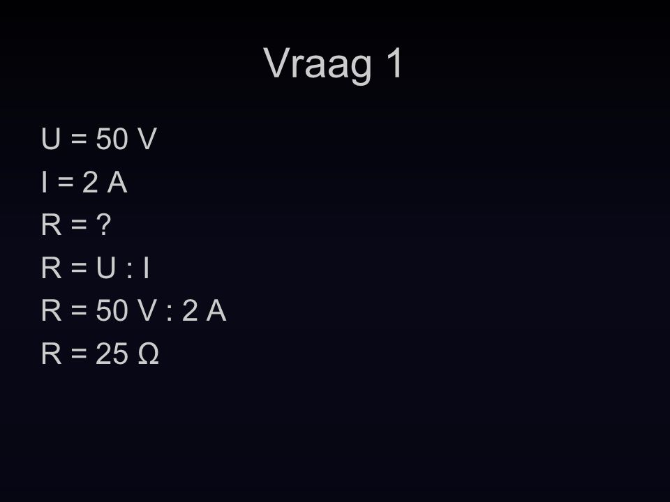 Vraag 1 U = 50 V I = 2 A R = ? R = U : I R = 50 V : 2 A R = 25 Ω