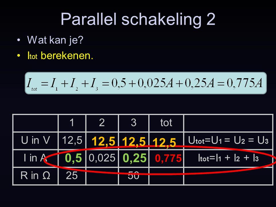 123tot U in V12,5U tot =U 1 = U 2 = U 3 I in A0,025I tot =I 1 + I 2 + I 3 R in Ω2550 Parallel schakeling 2 Wat kan je? I tot berekenen. 0,775 12,5 0,5