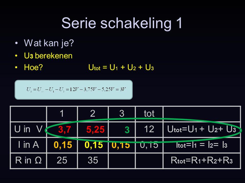 Serie schakeling 1 Wat kan je? U 3 berekenen Hoe?U tot = U 1 + U 2 + U 3 0,15 123tot U in V12U tot =U 1 + U 2 + U 3 I in A0,15I tot =I 1 = I 2 = I 3 R