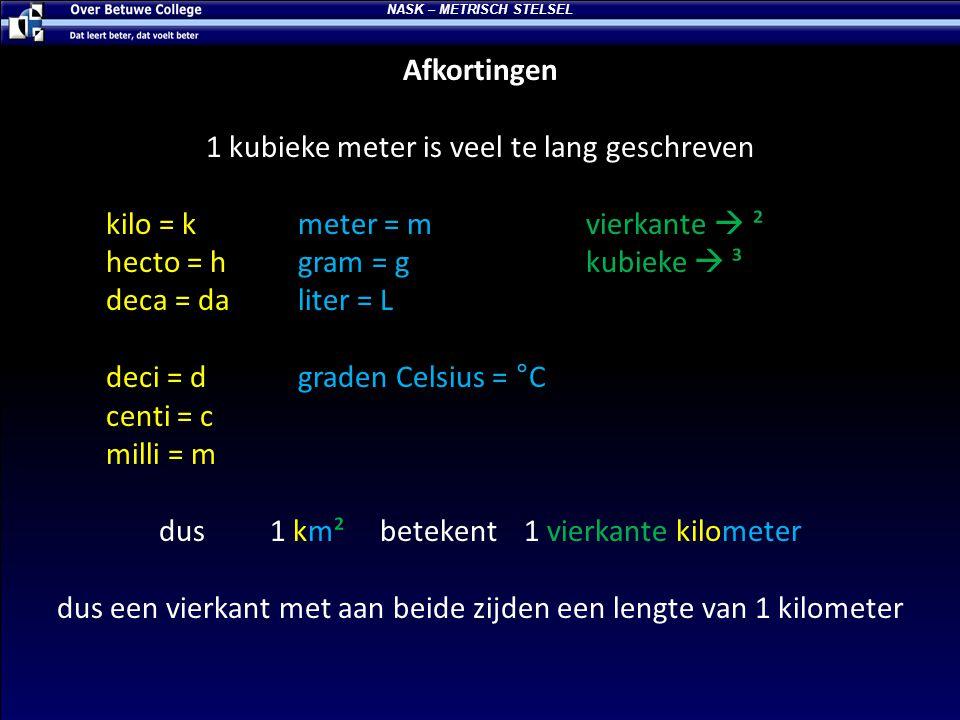 Afkortingen 1 kubieke meter is veel te lang geschreven kilo = kmeter = mvierkante  ² hecto = hgram = gkubieke  ³ deca = daliter = L deci = dgraden C