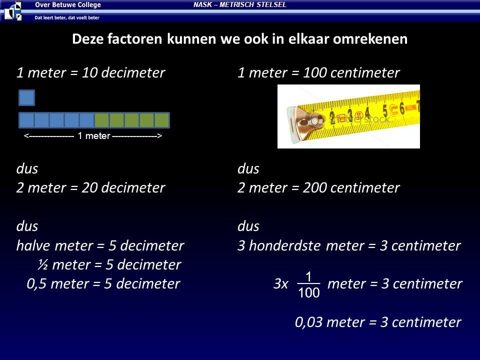 Deze factoren kunnen we ook in elkaar omrekenen 1 meter = 10 decimeter dus 2 meter = 20 decimeter dus halve meter = 5 decimeter ½ meter = 5 decimeter