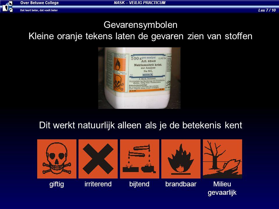 NASK – VEILIG PRACTICUM Les 7 / 10 Gevarensymbolen Kleine oranje tekens laten de gevaren zien van stoffen Dit werkt natuurlijk alleen als je de beteke