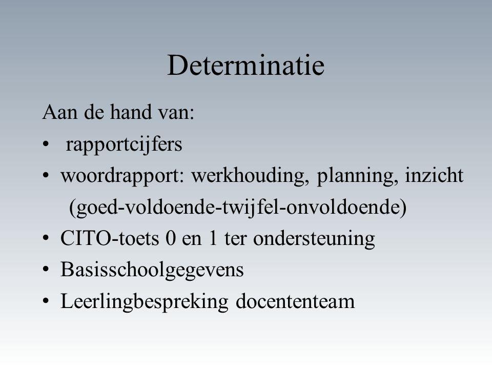 Determinatie Aan de hand van: rapportcijfers woordrapport: werkhouding, planning, inzicht (goed-voldoende-twijfel-onvoldoende) CITO-toets 0 en 1 ter o